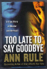 TOO LATE TO SAY GOODBYE by Ann Rule